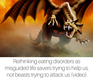 Rethinking eating disorders as misguided life savers trying to help us, not beasts trying to attack us (video)