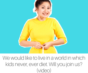 We would like to live in a world in which kids never, ever diet. Will you join us-(video) (3)