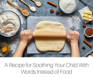 A Recipe for Soothing Your Child With Words Instead of Food-2