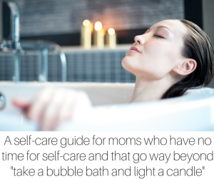 A self-care guide for moms who have absolutely no time for self-care and that go way beyond take a bubble bath and light a candle
