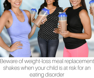 Beware of weight-loss meal replacement shakes when your child is at risk for an eating disorder