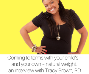 Coming to terms with your child_s – and your own – natural weight – an interview with Tracy Brown, RD-4