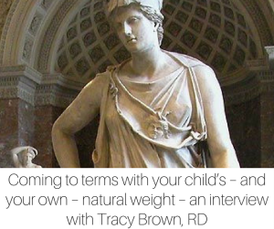 Coming to terms with your child_s – and your own – natural weight – an interview with Tracy Brown, RD
