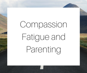 Compassion Fatigue and Parenting