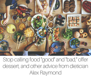 Stop calling food good and bad, offer dessert a few times a week (or every day!), and other advice from dietician Alex Raymond