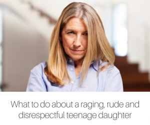 What to do about a raging, rude and disrespectful teenage daughter