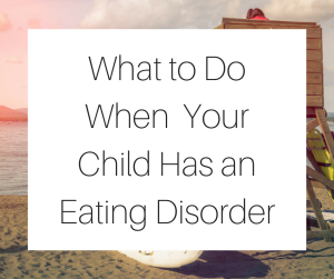What to Do When Your Child Has an Eating Disorder