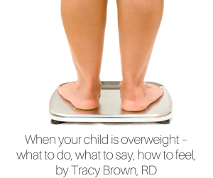 When your child is overweight – what to do, what to say, how to feel, by Tracy Brown, RD