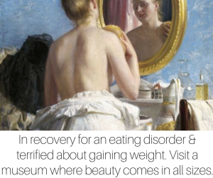 Your daughter in recovery for an eating disorder is probably terrified about gaining weight. Visit a museum to remind her that beauty comes in all sizes.