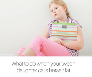 What to do when your tween daughter calls herself fat-2