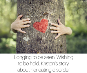 Longing to be seen. Wishing to be held. Kristen's story about her eating disorder (1)