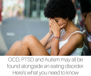 OCD, PTSD and Autism may all be found alongside an eating disorder. Here's what you need to know (1)
