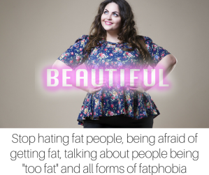 Stop hating fat people, being afraid of getting fat, talking about people being -too fat- and all forms of fatphobia (3)